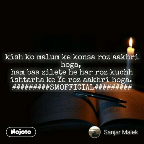 kish ko malum ke konsa roz aakhri hoga,  ham bas zilete he har roz kuchh ishtarha ke Ye roz aakhri hoga.  #########SMOFFICIAL######### #NojotoQuote