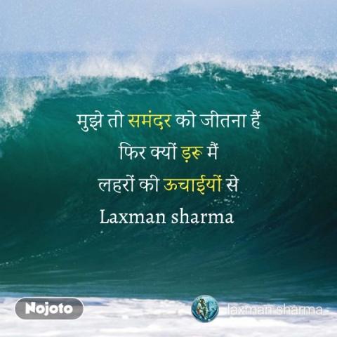 मुझे तो समंदर को जीतना हैं फिर क्यों ड़रू मैं लहरों की ऊचाईयों से Laxman sharma  #NojotoQuote