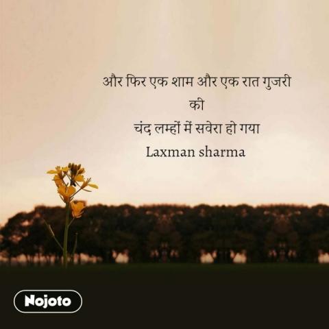 और फिर एक शाम और एक रात गुजरी की चंद लम्हों में सवेरा हो गया Laxman sharma  #NojotoQuote