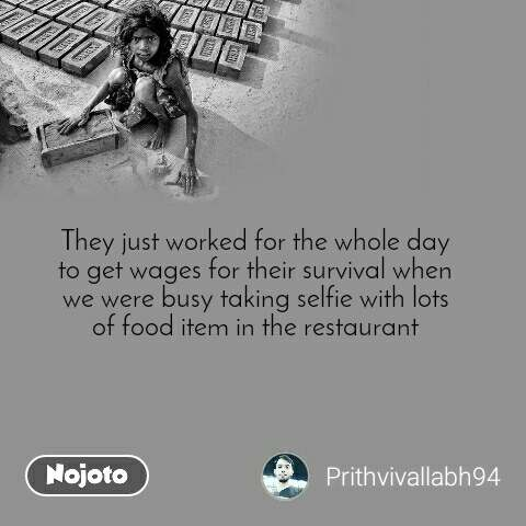 They just worked for the whole day to get wages for their survival when we were busy taking selfie with lots of food item in the restaurant