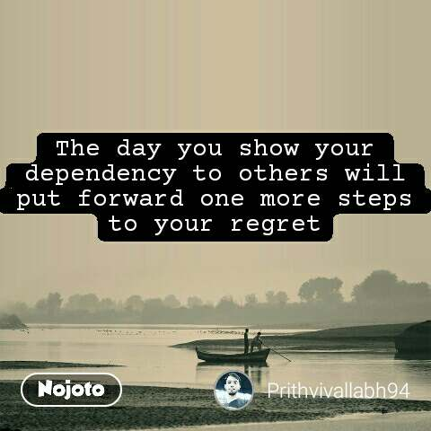 The day you show your dependency to others will put forward one more steps to your regret