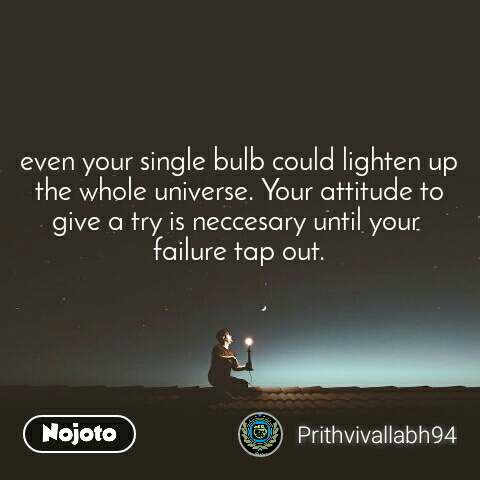 even your single bulb could lighten up the whole universe. Your attitude to give a try is neccesary until your  failure tap out.