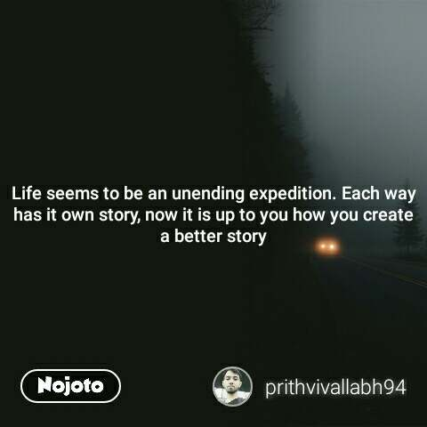 Life seems to be an unending expedition. Each way has it own story, now it is up to you how you create a better story