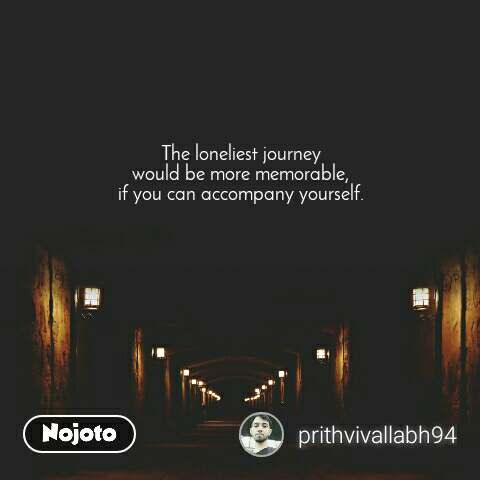 The loneliest journey  would be more memorable,  if you can accompany yourself.