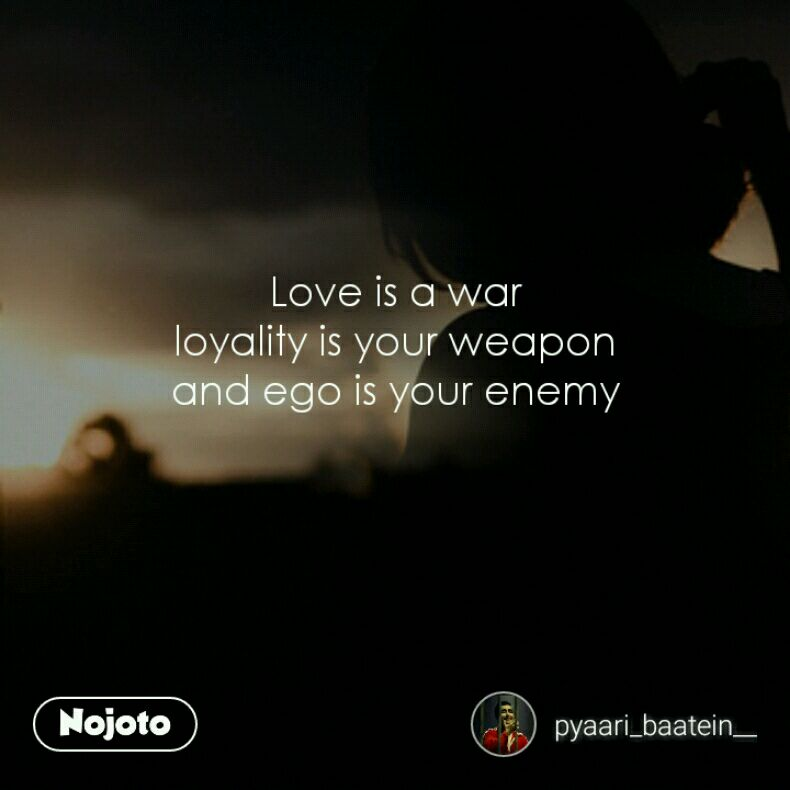 Love Is A War Loyality Is Your Weapon And Ego Is Your Enemy Quotes