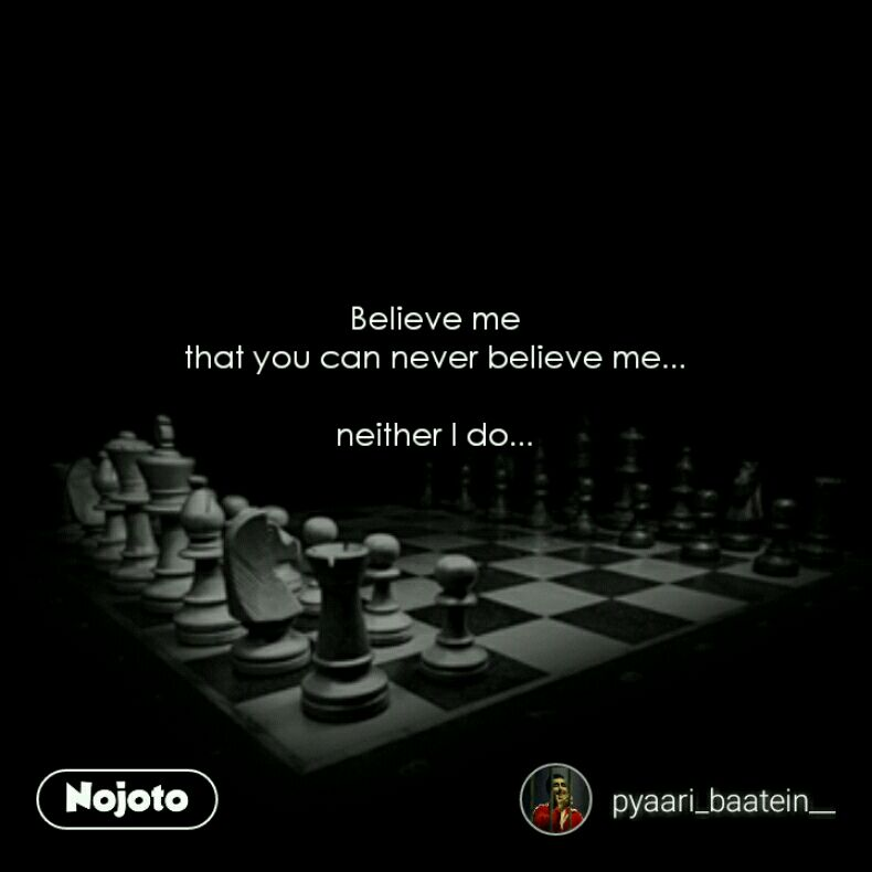 Believe Me That You Can Never Believe Me Neither I Do Quotes