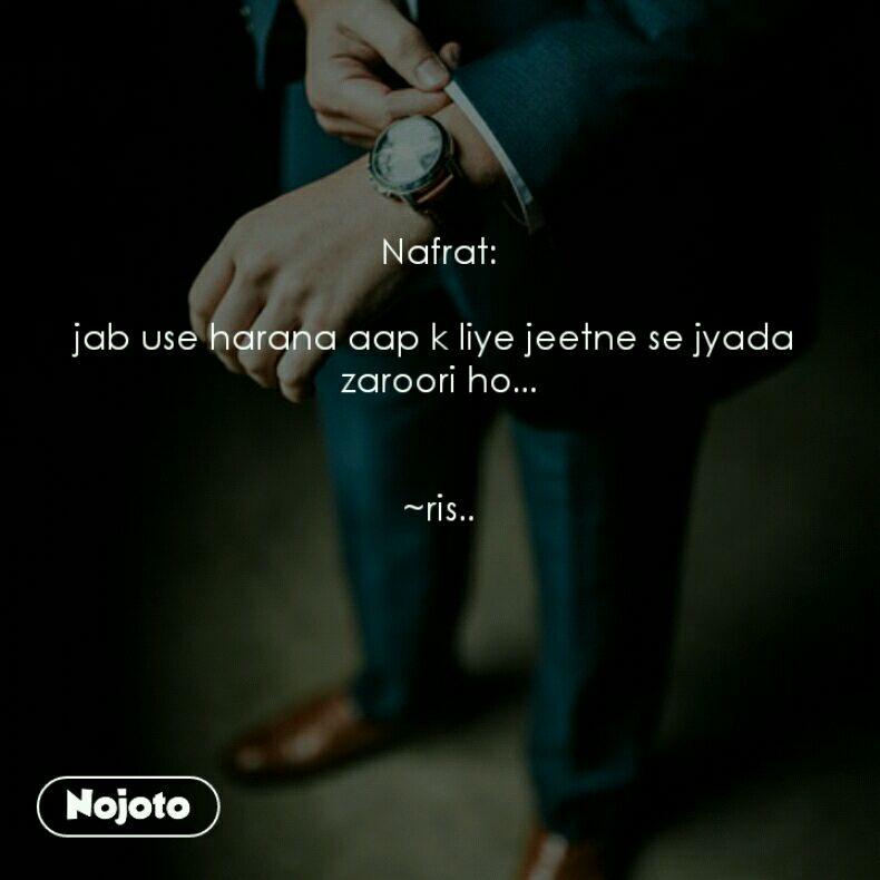 Nafrat:  jab use harana aap k liye jeetne se jyada  zaroori ho...   ~ris..