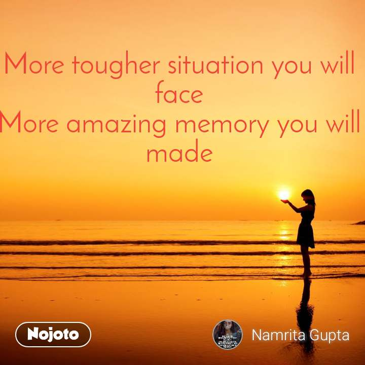 More tougher situation you will face More amazing memory you will made
