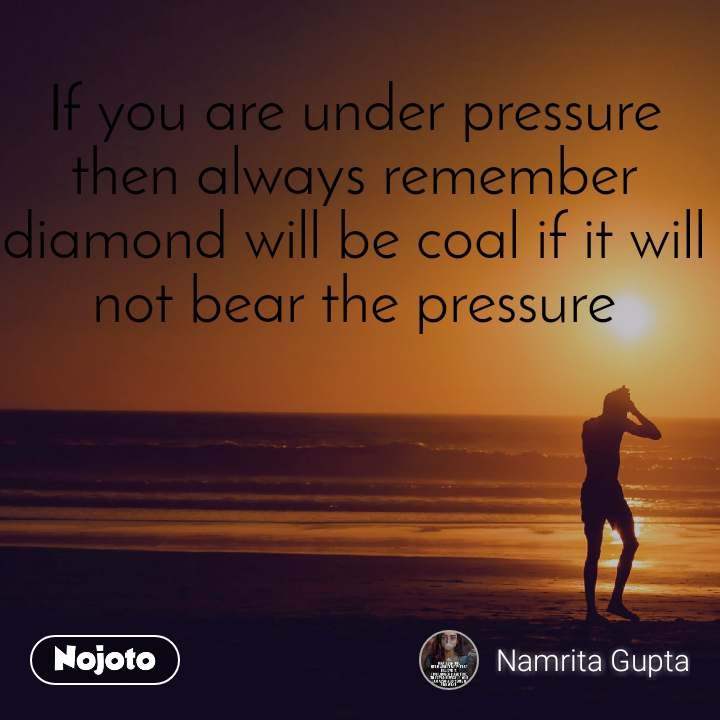 If you are under pressure then always remember diamond will be coal if it will not bear the pressure