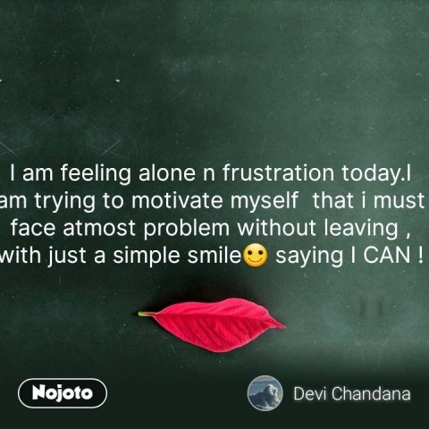I am feeling alone n frustration today.I am trying to motivate myself  that i must face atmost problem without leaving , with just a simple smile🙂 saying I CAN ! #NojotoQuote