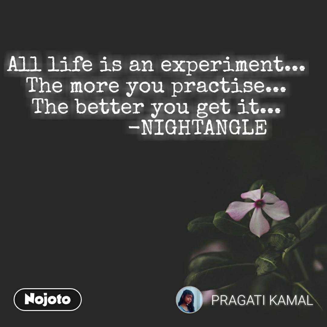 All life is an experiment... The more you practise... The better you get it...              -NIGHTANGLE  #NojotoQuote