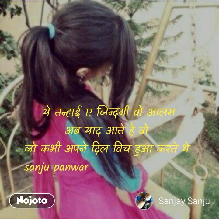 ये तन्हाई ए जिन्दगी वो आलम अब याद आते हे वो  जो कभी अपने दिल विच हुआ करते थे  sanju panwar