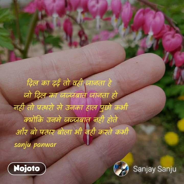दिल का दर्द तो वही जानता हे  जो दिल का जज्जबात जानता हो नही तो पत्थरो से उनका हाल पुछो कभी क्योंकि उनमे जज्जबात नही होते  और बो पत्थर बोला भी नही करते कभी     sanju panwar