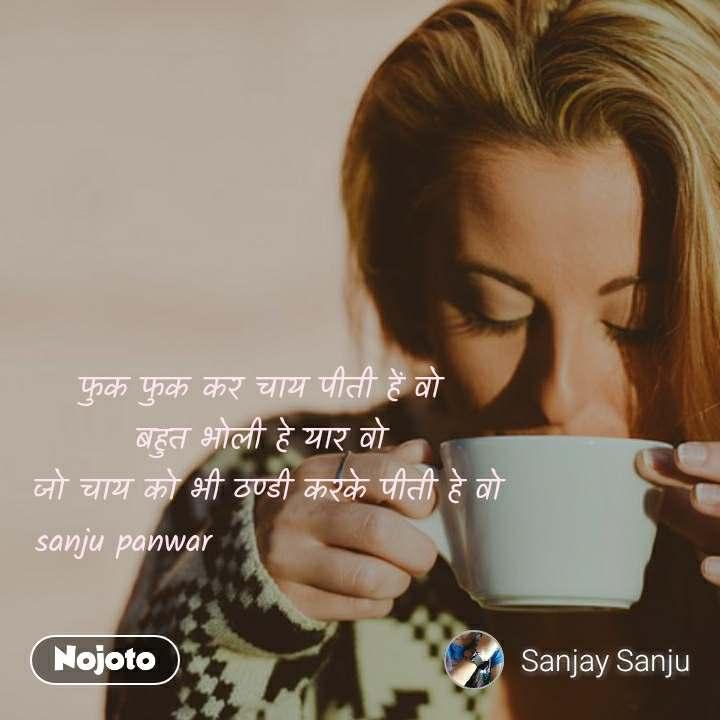 फुक फुक कर चाय पीती हें वो बहुत भोली हे यार वो  जो चाय को भी ठण्डी करके पीती हे वो sanju panwar