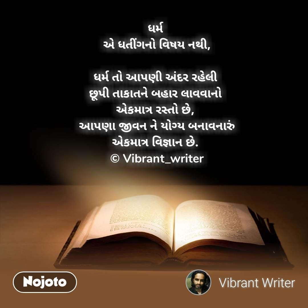 ધર્મ  એ ધતીંગનો વિષય નથી,  ધર્મ તો આપણી અંદર રહેલી  છૂપી તાકાતને બહાર લાવવાનો  એકમાત્ર રસ્તો છે,  આપણા જીવન ને યોગ્ય બનાવનારું એકમાત્ર વિજ્ઞાન છે.  © Vibrant_writer
