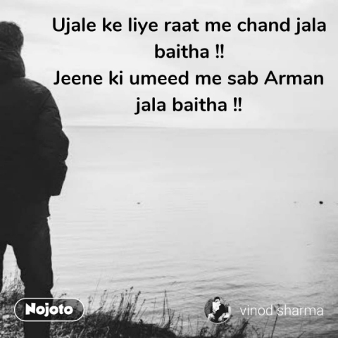 Ujale ke liye raat me chand jala baitha !! Jeene ki umeed me sab Arman jala baitha !! #NojotoQuote