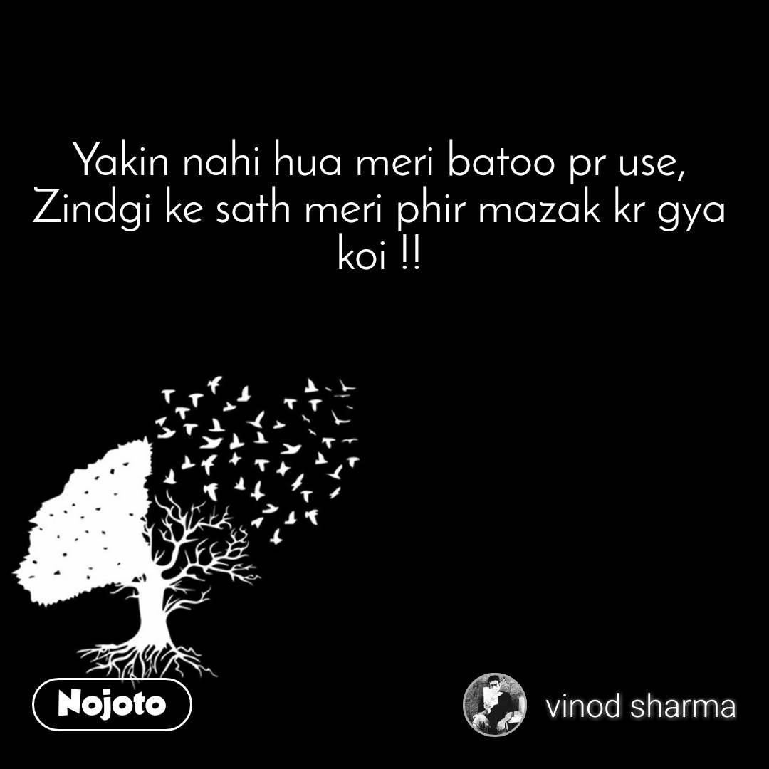 Yakin nahi hua meri batoo pr use, Zindgi ke sath meri phir mazak kr gya koi !!