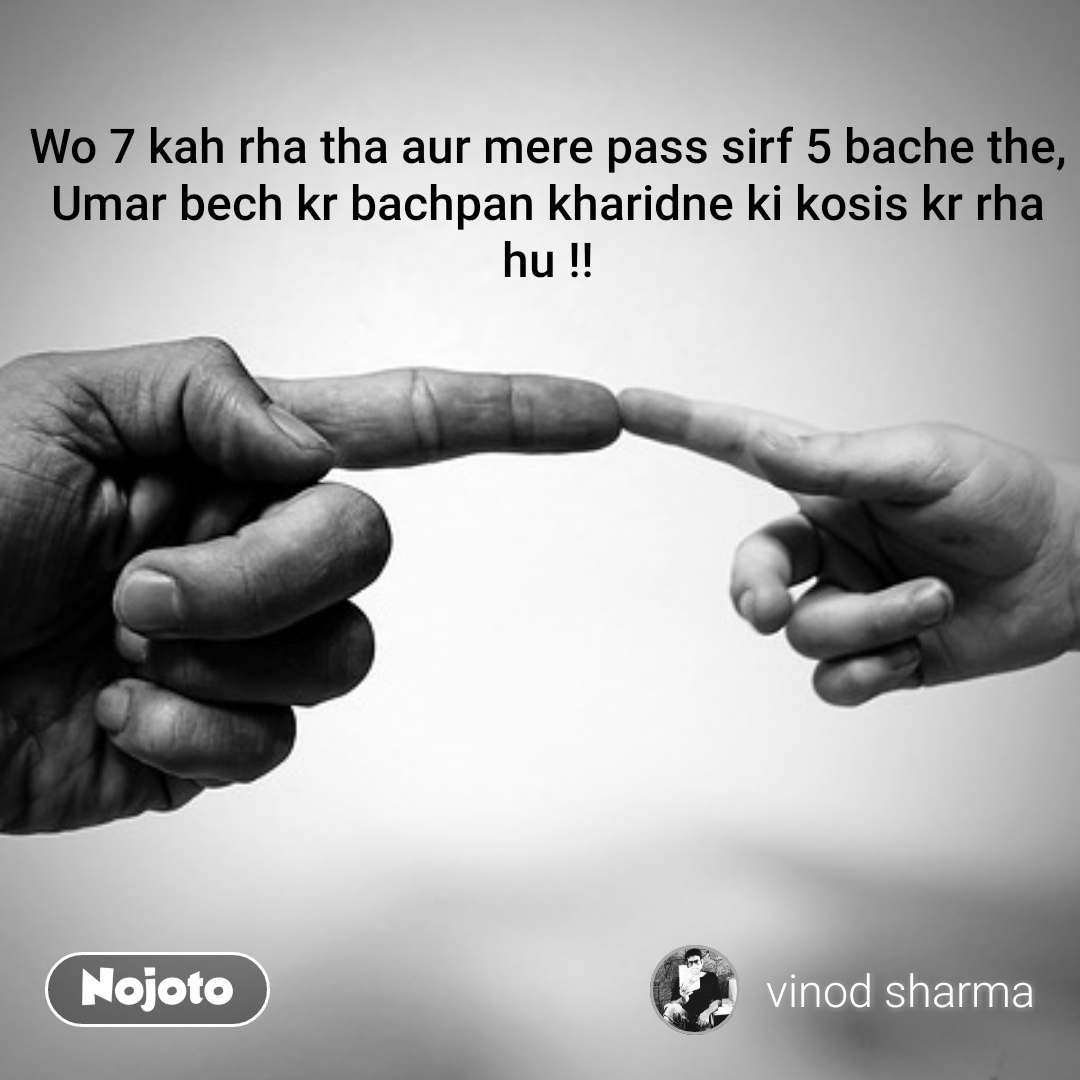 Wo 7 kah rha tha aur mere pass sirf 5 bache the, Umar bech kr bachpan kharidne ki kosis kr rha hu !!