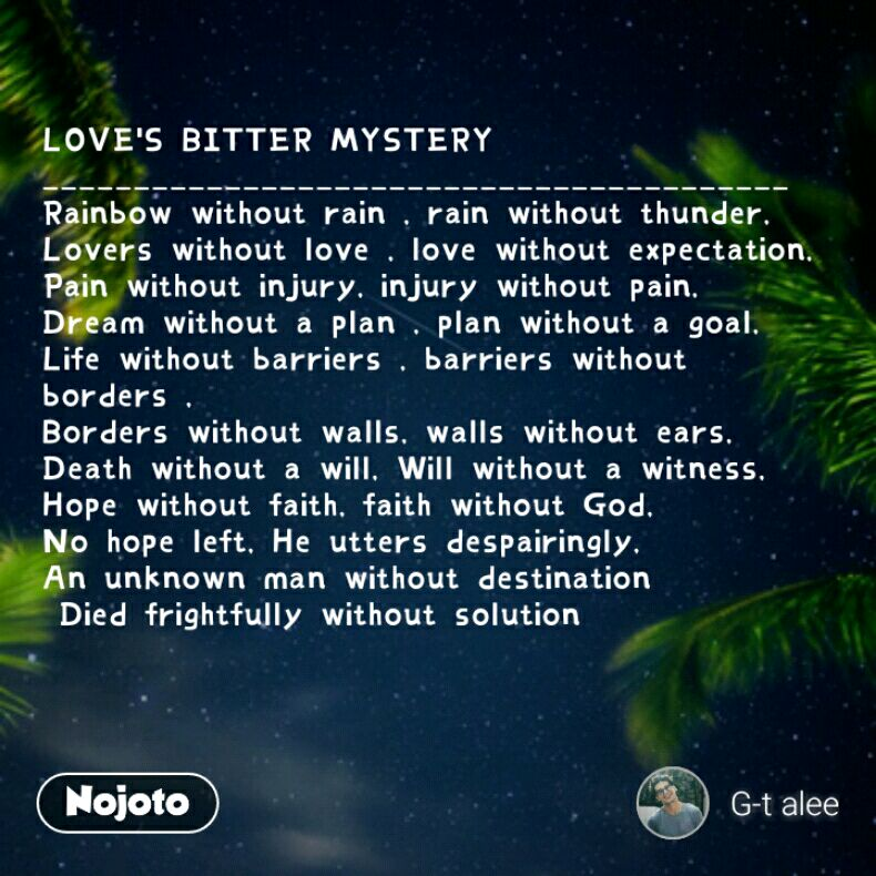 LOVE'S BITTER MYSTERY _________________________________________ Rainbow without rain , rain without thunder, Lovers without love , love without expectation, Pain without injury, injury without pain, Dream without a plan , plan without a goal, Life without barriers , barriers without borders , Borders without walls, walls without ears, Death without a will, Will without a witness, Hope without faith, faith without God, No hope left, He utters despairingly, An unknown man without destination  Died frightfully without solution