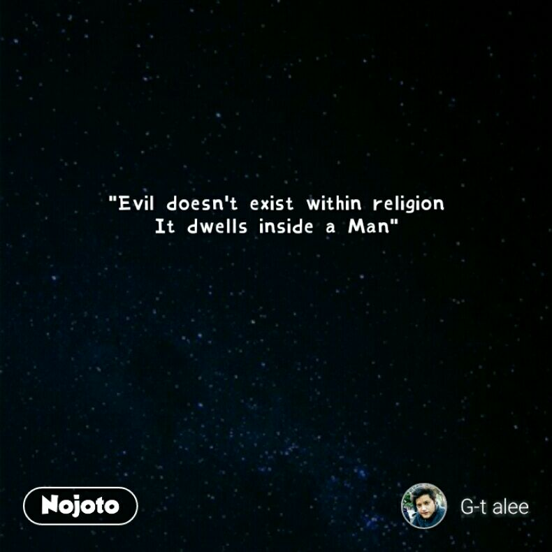 """Evil doesn't exist within religion It dwells inside a Man"""