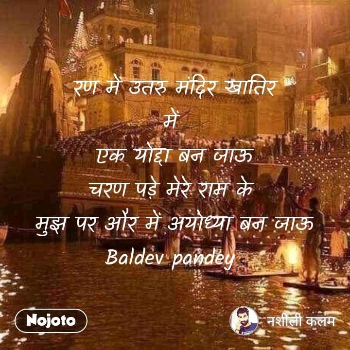 रण में उतरु मंदिर खातिर में  एक योद्दा बन जाऊ चरण पड़े मेरे राम के  मुझ पर और में अयोध्या बन जाऊ Baldev pandey
