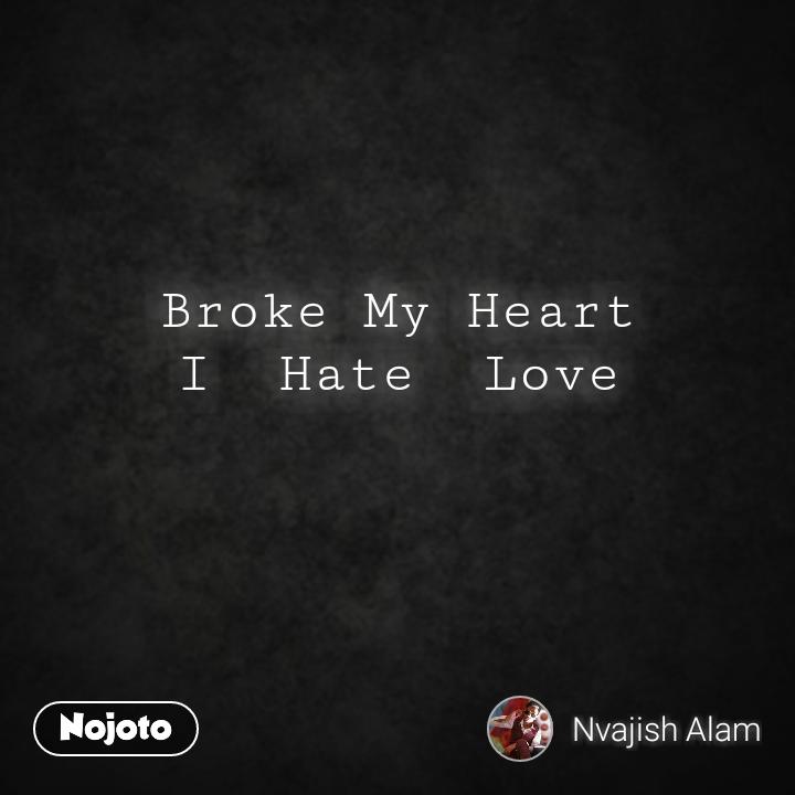 Broke My Heart I Hate Love6words Nojoto Quotes Shayari Story