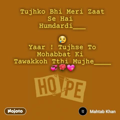 Tujhko Bhi Meri Zaat Se Hai  Humdardi___  😢 Yaar ! Tujhse To Mohabbat Ki  Tawakkoh Tthi Mujhe____ 💞🌹💖  #NojotoQuote