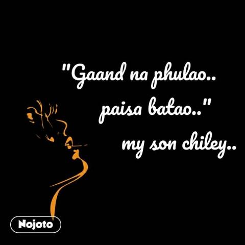 """Gaand na phulao..                   paisa batao..""                           my son chiley..  #NojotoQuote"