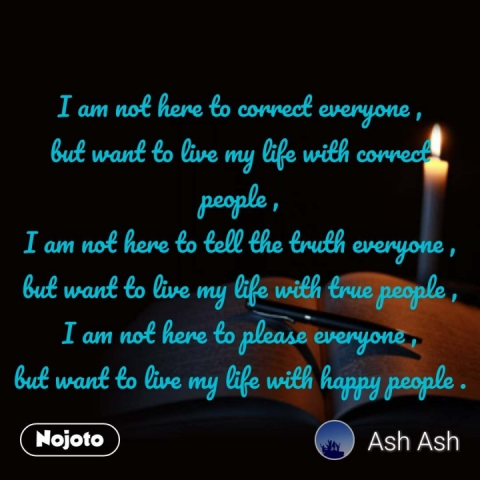 I am not here to correct everyone , but want to live my life with correct people , I am not here to tell the truth everyone , but want to live my life with true people , I am not here to please everyone , but want to live my life with happy people . #NojotoQuote