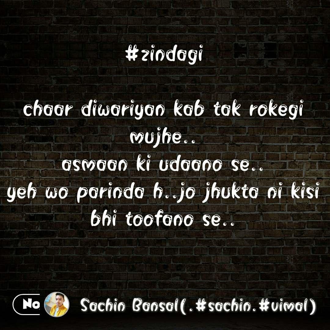 #zindagi  chaar diwariyan kab tak rokegi mujhe.. asmaan ki udaano se.. yeh wo parinda h..jo jhukta ni kisi bhi toofano se..  #NojotoQuote