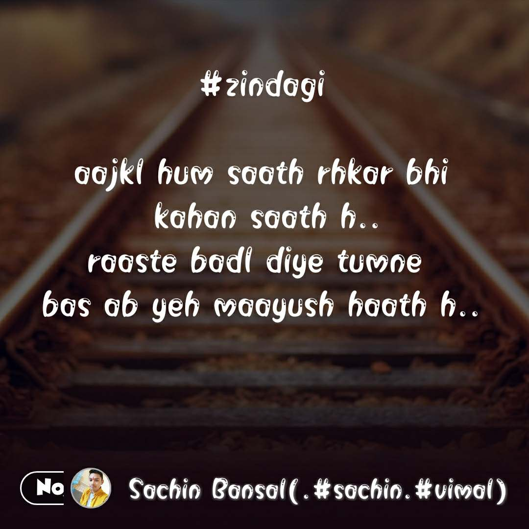 #zindagi  aajkl hum saath rhkar bhi  kahan saath h.. raaste badl diye tumne  bas ab yeh maayush haath h.. #NojotoQuote