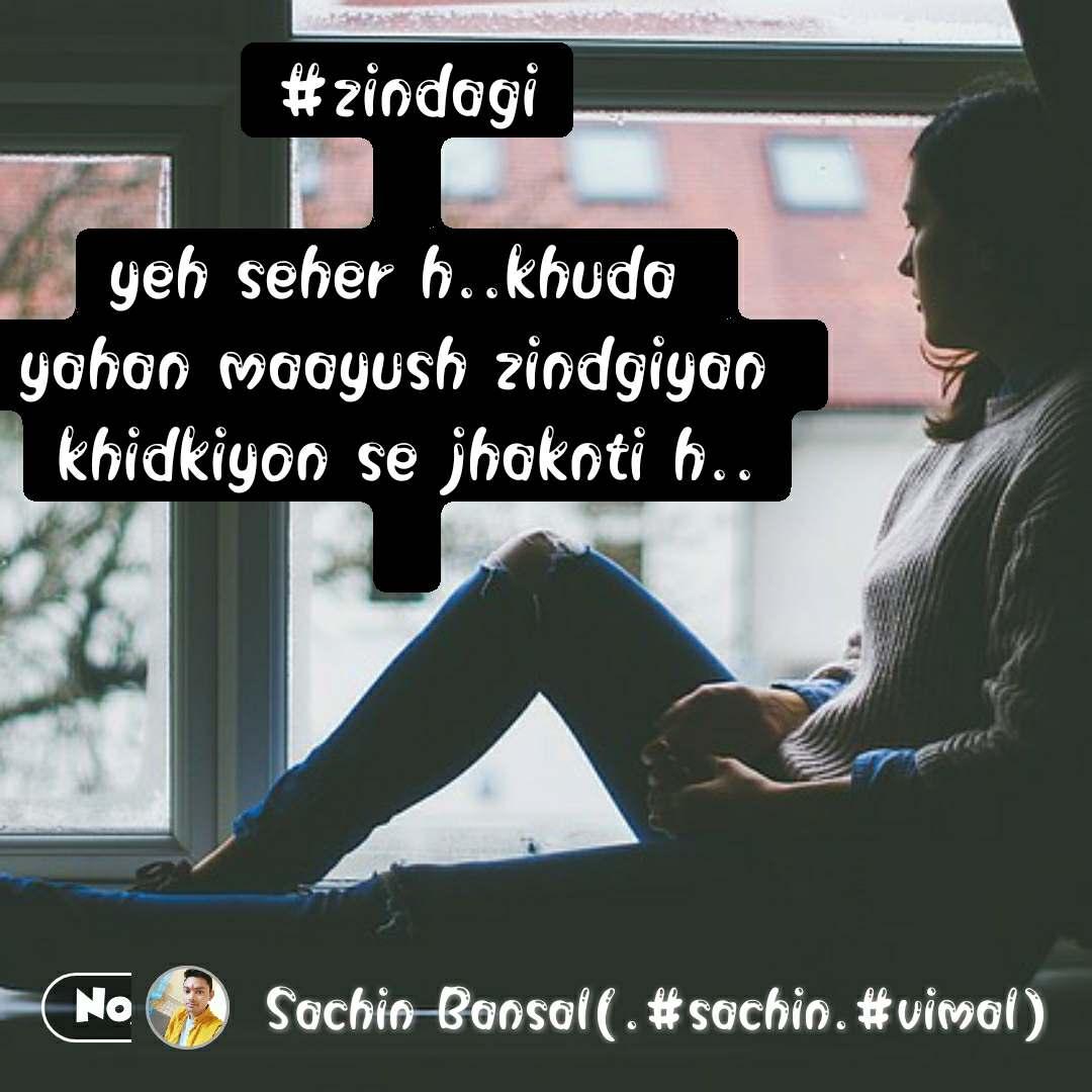 #zindagi  yeh seher h..khuda  yahan maayush zindgiyan  khidkiyon se jhaknti h..   #NojotoQuote