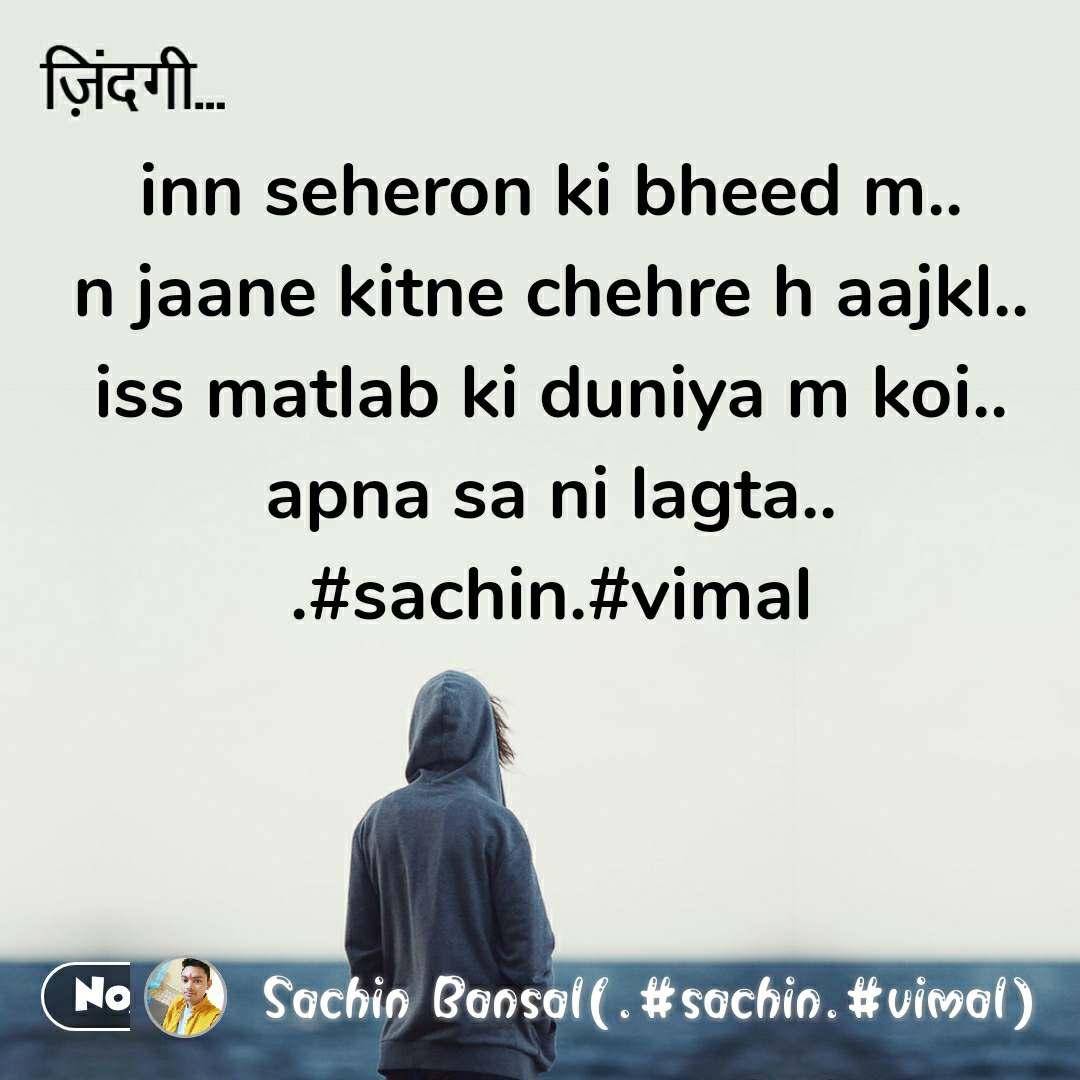 ज़िन्दगी inn seheron ki bheed m.. n jaane kitne chehre h aajkl.. iss matlab ki duniya m koi.. apna sa ni lagta.. .#sachin.#vimal #NojotoQuote
