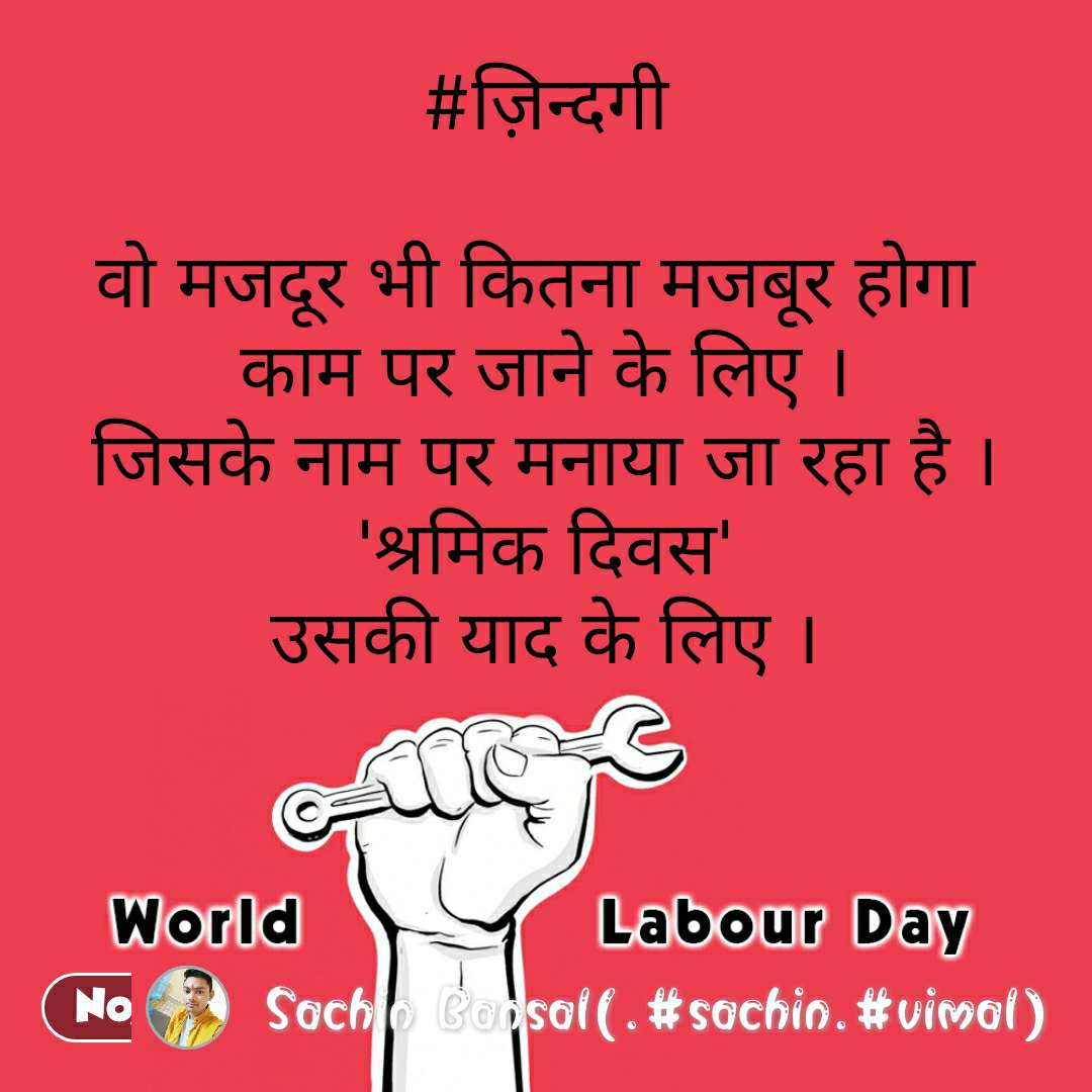 world labour day #ज़िन्दगी  वो मजदूर भी कितना मजबूर होगा  काम पर जाने के लिए । जिसके नाम पर मनाया जा रहा है । 'श्रमिक दिवस' उसकी याद के लिए । #NojotoQuote