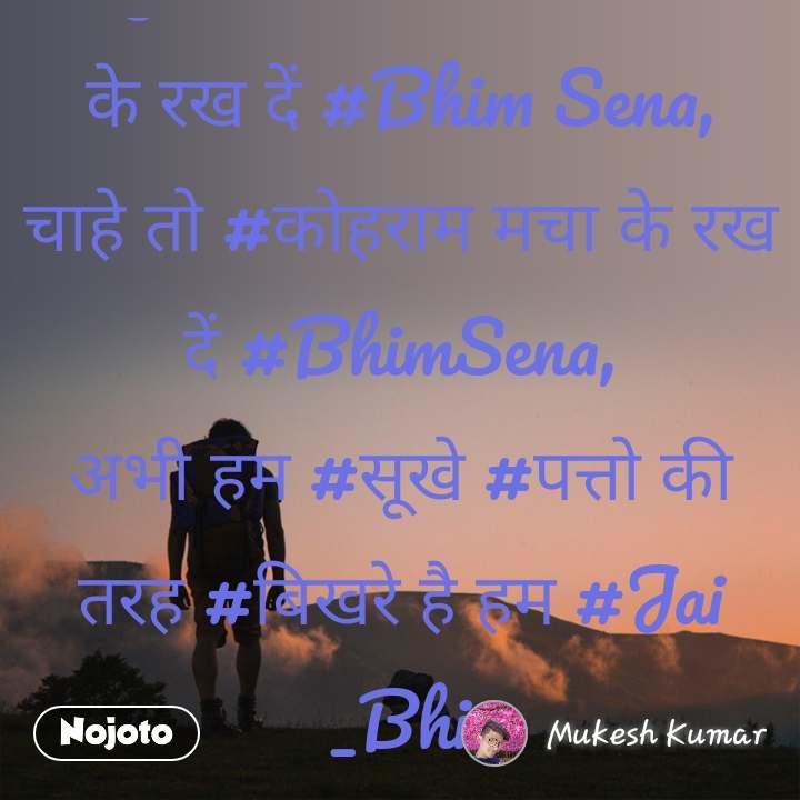 #जुल्म की #पहचान #मिटा के रख दें #Bhim Sena, चाहे तो #कोहराम मचा के रख दें #BhimSena, अभी हम #सूखे #पत्तो की तरह #बिखरे है हम #Jai _Bhi #NojotoQuote
