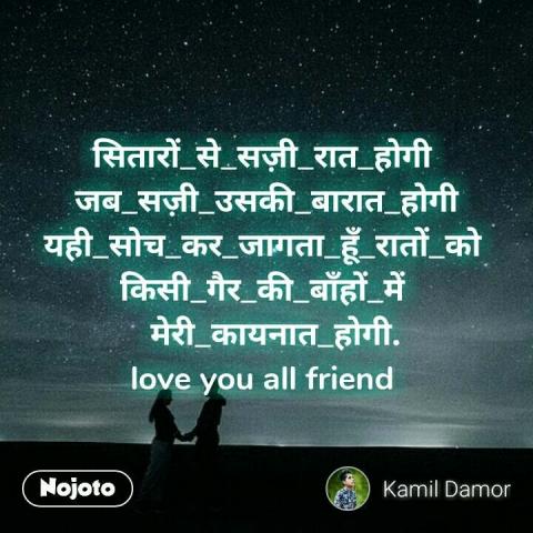 सितारों_से_सज़ी_रात_होगी  जब_सज़ी_उसकी_बारात_होगी यही_सोच_कर_जागता_हूँ_रातों_को  किसी_गैर_की_बाँहों_में    मेरी_कायनात_होगी. love you all friend  #NojotoQuote
