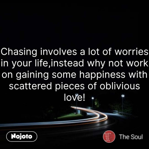Chasing involves a lot of worries in your life,instead why not work on gaining some happiness with scattered pieces of oblivious love! #NojotoQuote