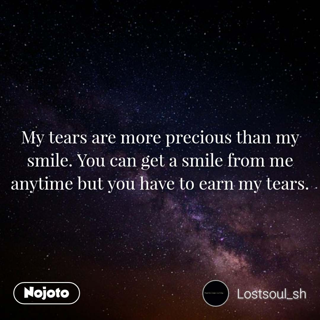 My tears are more precious than my smile. You can get a smile from me anytime but you have to earn my tears.