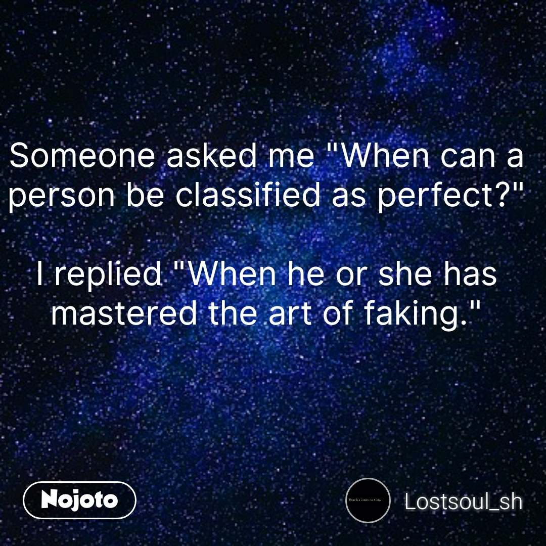 """Someone asked me """"When can a person be classified as perfect?""""  I replied """"When he or she has mastered the art of faking."""""""