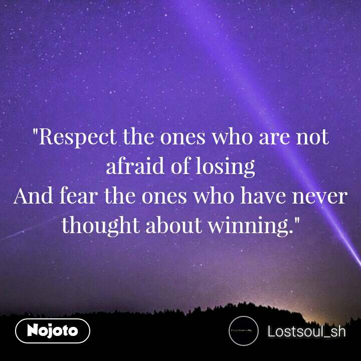 """""""Respect the ones who are not afraid of losing And fear the ones who have never thought about winning."""""""