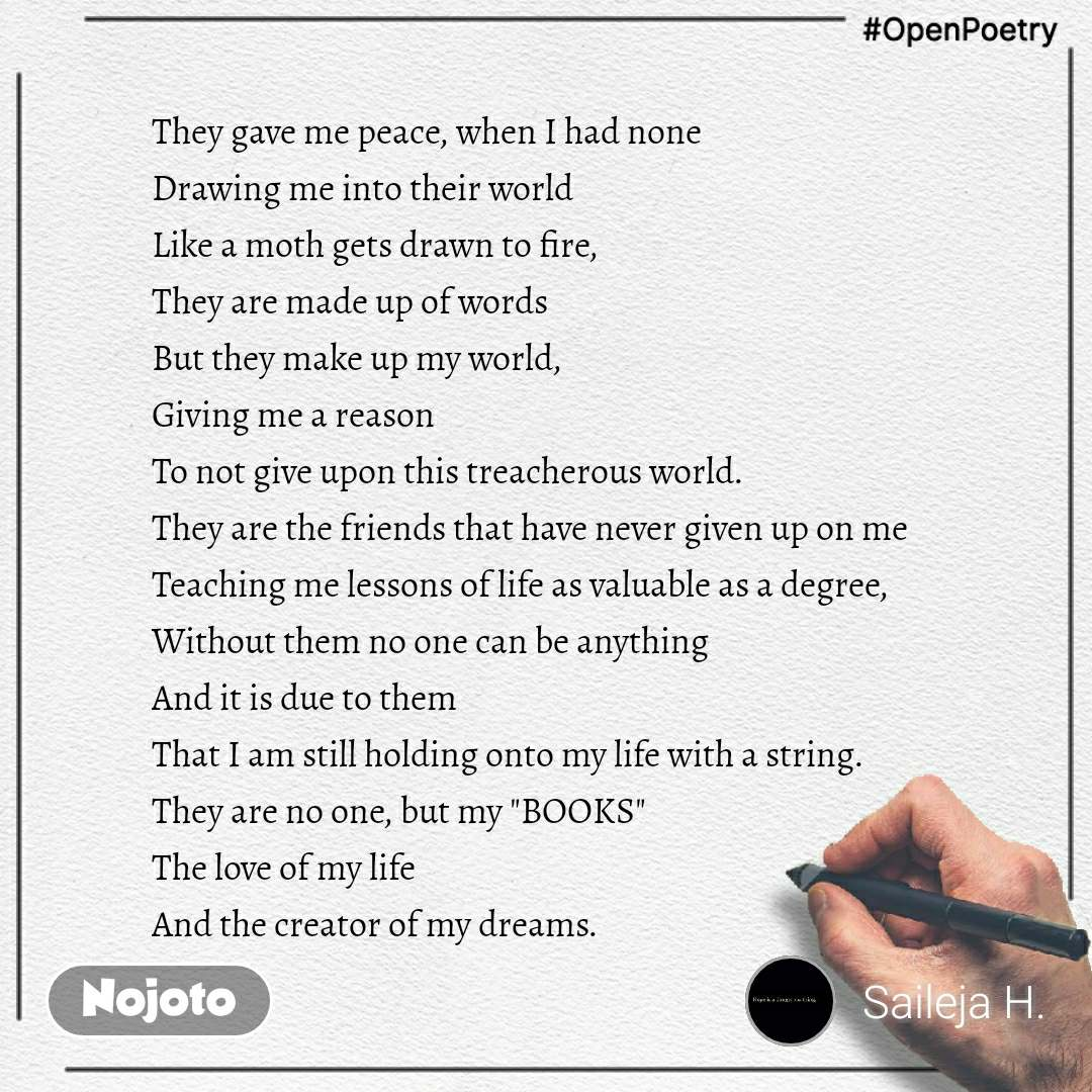 """#OpenPoetry They gave me peace, when I had none Drawing me into their world Like a moth gets drawn to fire, They are made up of words  But they make up my world, Giving me a reason To not give upon this treacherous world. They are the friends that have never given up on me Teaching me lessons of life as valuable as a degree, Without them no one can be anything And it is due to them  That I am still holding onto my life with a string. They are no one, but my """"BOOKS"""" The love of my life And the creator of my dreams."""