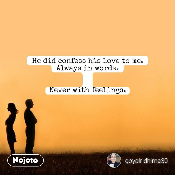 He did confess his love to me. Always in words.   Never with feelings.