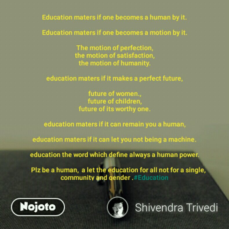 Education maters if one becomes a human by it.  Education maters if one becomes a motion by it.  The motion of perfection, the motion of satisfaction, the motion of humanity.  education maters if it makes a perfect future,  future of women., future of children, future of its worthy one.  education maters if it can remain you a human,  education maters if it can let you not being a machine.  education the word which define always a human power.         Plz be a human,  a let the education for all not for a single, community and gender .#Education