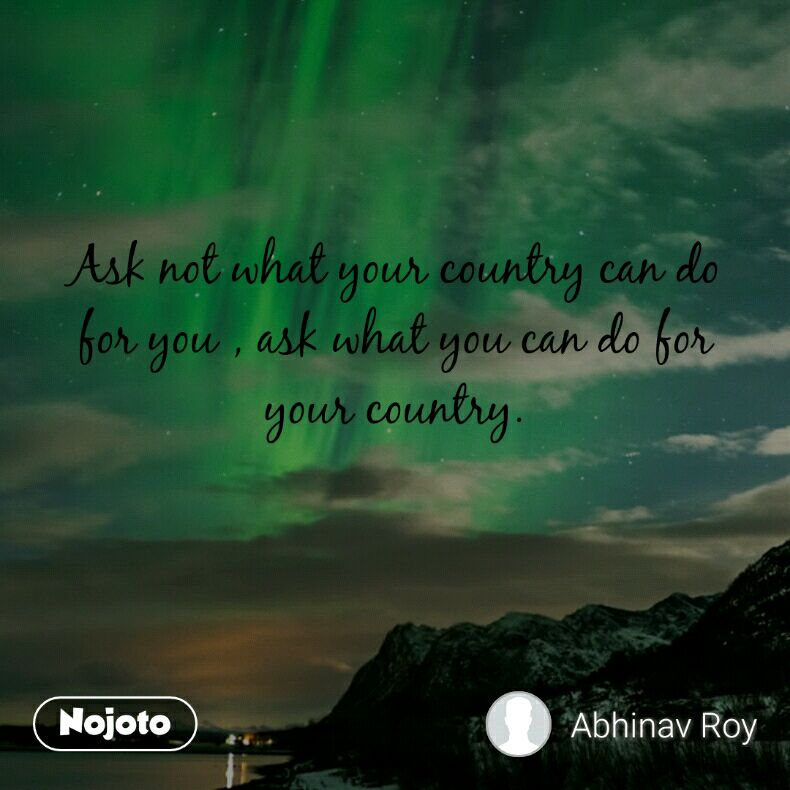 Ask not what your country can do for you , ask what you can do for your country.