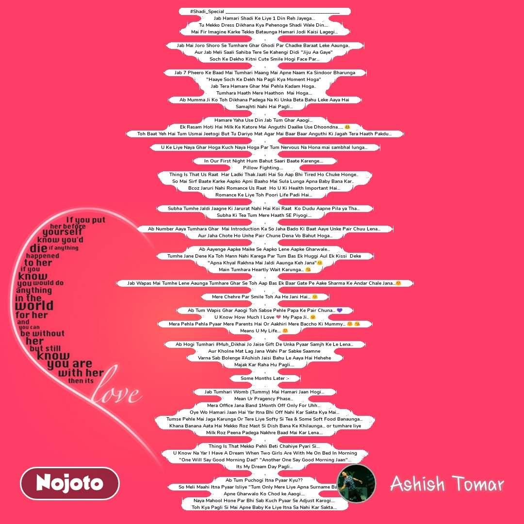 """Love #Shadi_Special _______________________________________________ Jab Hamari Shadi Ke Liye 1 Din Reh Jayega…  Tu Mekko Dress Dikhana Kya Pehenoge Shadi Wale Din....   Mai Fir Imagine Karke Tekko Bataunga Hamari Jodi Kaisi Lagegi...  , Jab Mai Joro Shoro Se Tumhare Ghar Ghodi Par Chadke Baraat Leke Aaunga..   Aur Jab Meli Saali Sahiba Tere Se Kahengi Didi """"Jiju Aa Gaye""""   Soch Ke Dekho Kitni Cute Smile Hogi Face Par...  , Jab 7 Pheero Ke Baad Mai Tumhari Maang Mai Apne Naam Ka Sindoor Bharunga """"Haaye Soch Ke Dekh Na Pagli Kya Moment Hoga""""   Jab Tera Hamare Ghar Mai Pehla Kadam Hoga..   Tumhara Haath Mere Haathon  Mai Hoga....  Ab Mumma Ji Ko Toh Dikhana Padega Na Ki Unka Beta Bahu Leke Aaya Hai  Samajhti Nahi Hai Pagli...  , Hamare Yaha Use Din Jab Tum Ghar Aaogi...   Ek Rasam Hoti Hai Milk Ke Katore Mai Anguthi Daalke Use Dhoondna….. 😀 Toh Baat Yeh Hai Tum Usmai Jeetogi But Tu Dariyo Mat Agar Mai Baar Baar Anguthi Ki Jagah Tera Haath Pakdu...  , U Ke Liye Naya Ghar Hoga Kuch Naya Hoga Par Tum Nervous Na Hona mai sambhal lunga...  , In Our First Night Hum Bahut Saari Baate Karenge....   Pillow Fighting....    Thing Is That Us Raat  Har Ladki Thak Jaati Hai So Aap Bhi Tired Ho Chuke Honge..   So Mai Sirf Baate Karke Aapko Apni Baaho Mai Sula Lunga Apna Baby Bana Kar..    Bcoz Jaruri Nahi Romance Us Raat  Ho U Ki Health Important Hai...  Romance Ke Liye Toh Poori Life Padi Hai...   , Subha Tumhe Jaldi Jaagne Ki Jarurat Nahi Hai Koi Raat  Ko Dudu Aapne Pila ya Tha...   Subha Ki Tea Tum Mere Haath SE Piyogi....  , Ab Number Aaya Tumhara Ghar  Mai Introduction Ka So Jaha Bado Ki Baat Aaye Unke Pair Chuu Lena...  Aur Jaha Chote Ho Unhe Pair Chune Dena Vo Bahut Hoga... , Ab Aayenge Aapke Maike Se Aapko Lene Aapke Gharwale...  Tumhe Jane Dene Ka Toh Mann Nahi Karega Par Tum Bas Ek Huggi Aul Ek Kissi  Deke  """"Apna Khyal Rakhna Mai Jaldi Aaunga Keh Jana""""☺ Main Tumhara Heartly Wait Karunga... 😘 , Jab Wapas Mai Tumhe Lene Aaunga Tumhare Ghar Se Toh Aap Bas Ek Baar Gate Pe Aake """