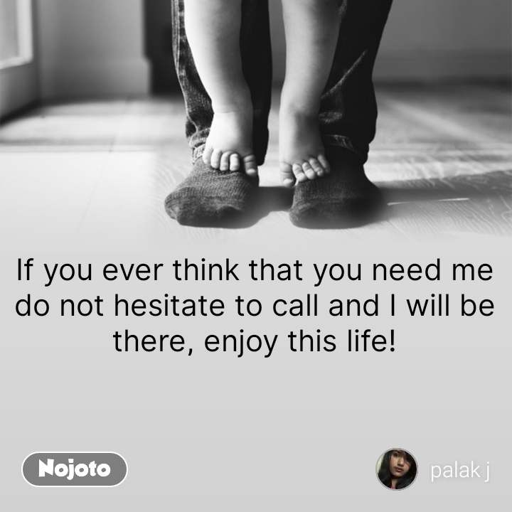 If you ever think that you need me do not hesitate to call and I will be there, enjoy this life! #NojotoQuote