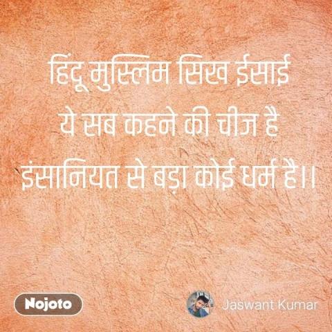 हिंदू मुस्लिम सिख ईसाई ये सब कहने की चीज है इंसानियत से बड़ा कोई धर्म है।। #NojotoQuote