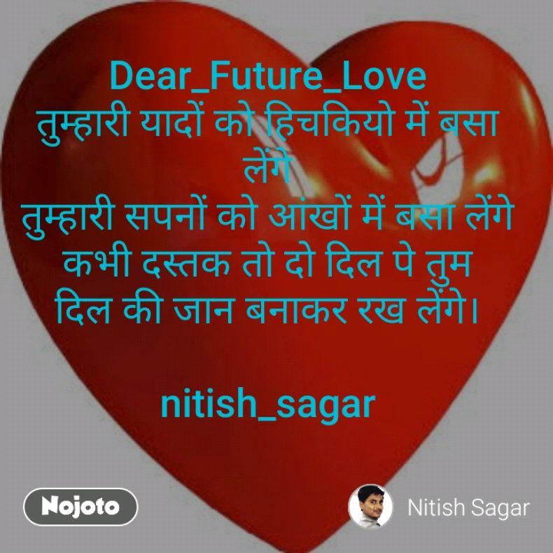 Dear_Future_Love तुम्हारी यादों को हिचकियो में बसा लेंगे तुम्हारी सपनों को आंखों में बसा लेंगे कभी दस्तक तो दो दिल पे तुम दिल की जान बनाकर रख लेंगे।  nitish_sagar