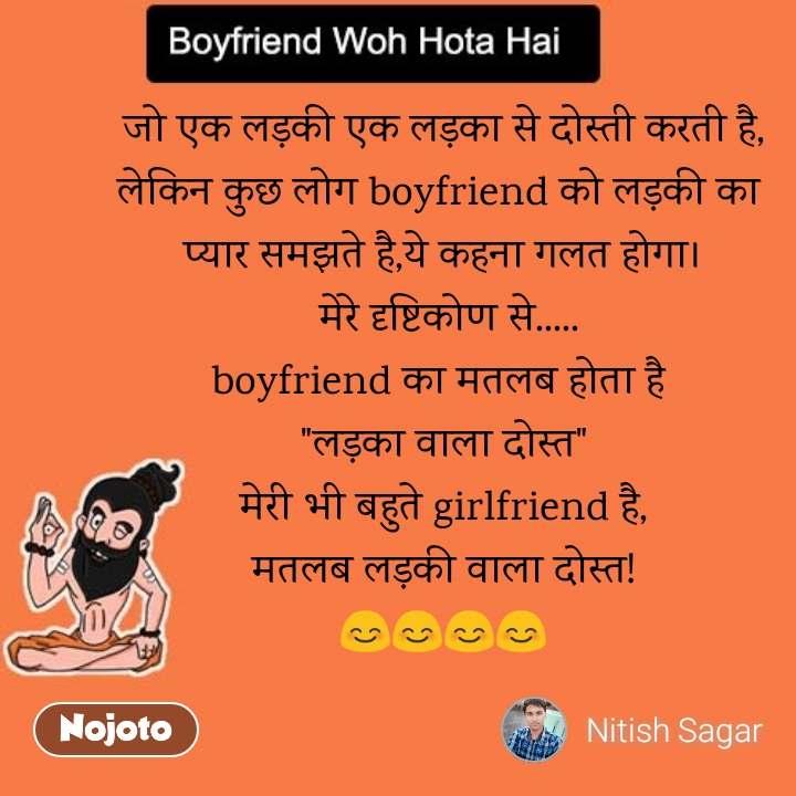 """Boyfriend woh hota hai  जो एक लड़की एक लड़का से दोस्ती करती है, लेकिन कुछ लोग boyfriend को लड़की का  प्यार समझते है,ये कहना गलत होगा।  मेरे दृष्टिकोण से..... boyfriend का मतलब होता है  """"लड़का वाला दोस्त"""" मेरी भी बहुते girlfriend है, मतलब लड़की वाला दोस्त! 😊😊😊😊"""