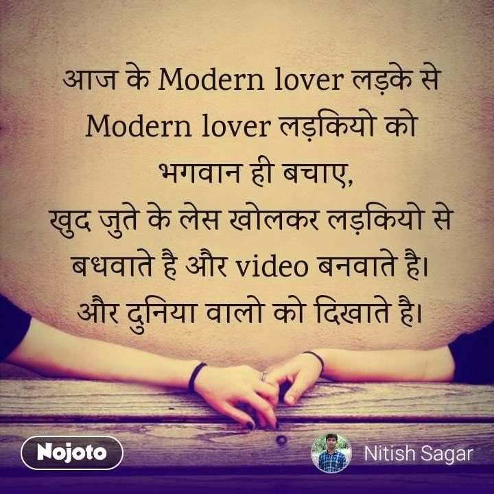 आज के Modern lover लड़के से   Modern lover लड़कियो को  भगवान ही बचाए, खुद जुते के लेस खोलकर लड़कियो से बधवाते है और video बनवाते है। और दुनिया वालो को दिखाते है।